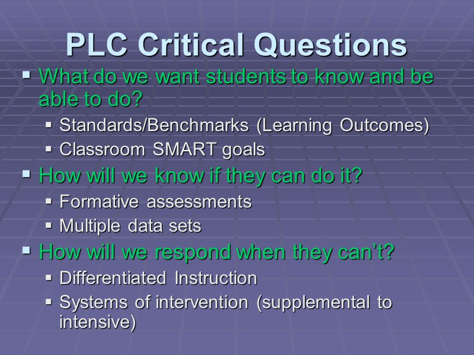 PLC Critical Questions What do we want students to know and be able to do? What do we want students to know and be able to do? Standards/Benchmarks (L