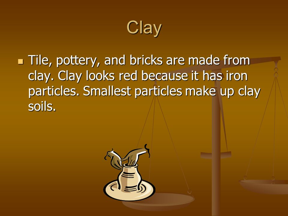 Clay Tile, pottery, and bricks are made from clay.