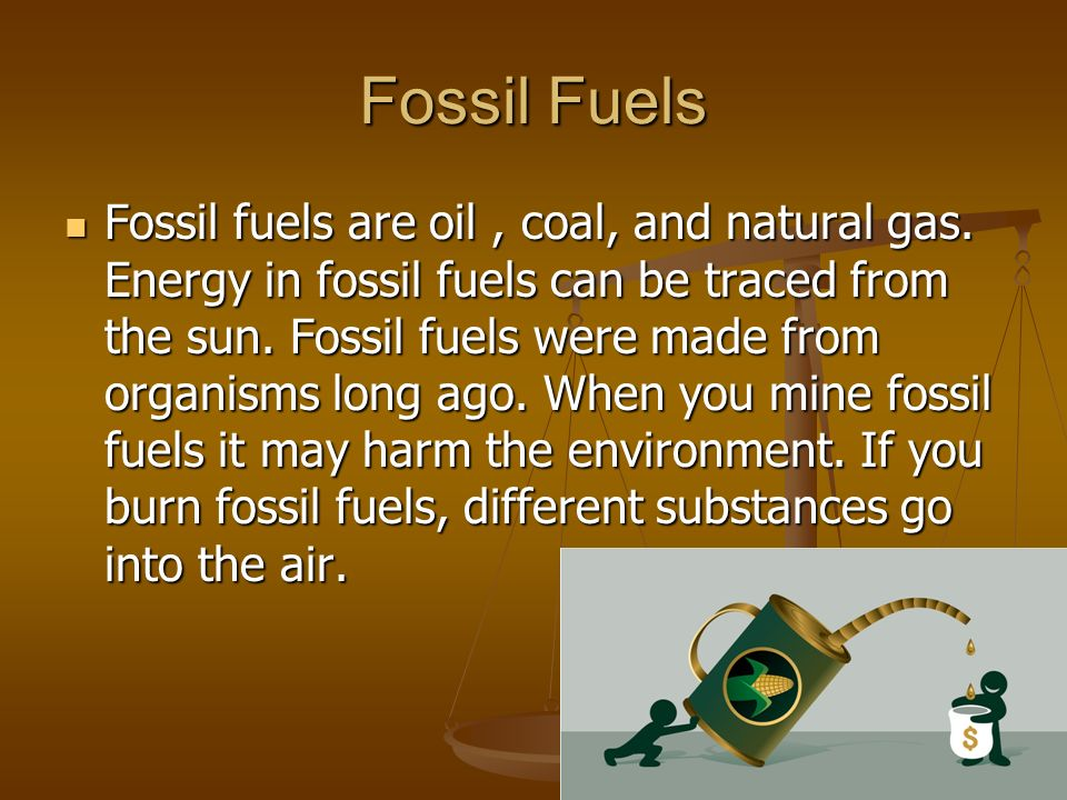 Fossil Fuels Fossil fuels are oil, coal, and natural gas.