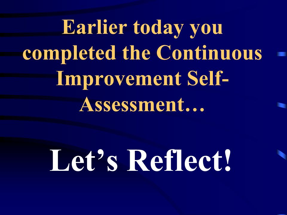 Earlier today you completed the Continuous Improvement Self- Assessment… Lets Reflect!