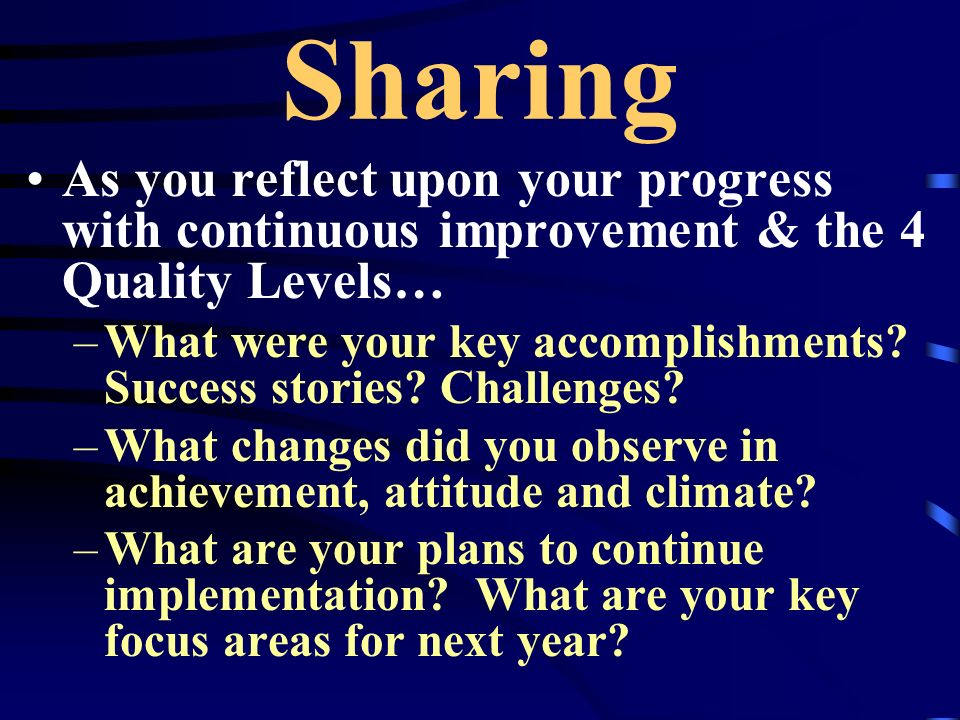 Sharing As you reflect upon your progress with continuous improvement & the 4 Quality Levels… –What were your key accomplishments? Success stories? Ch
