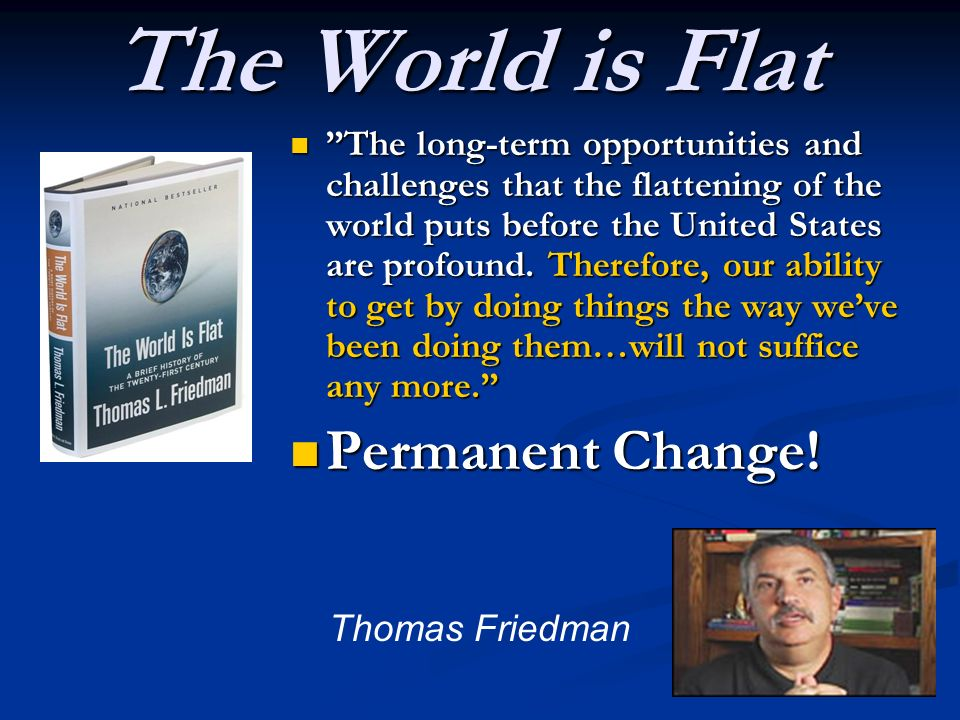 The World is Flat The long-term opportunities and challenges that the flattening of the world puts before the United States are profound. Therefore, o