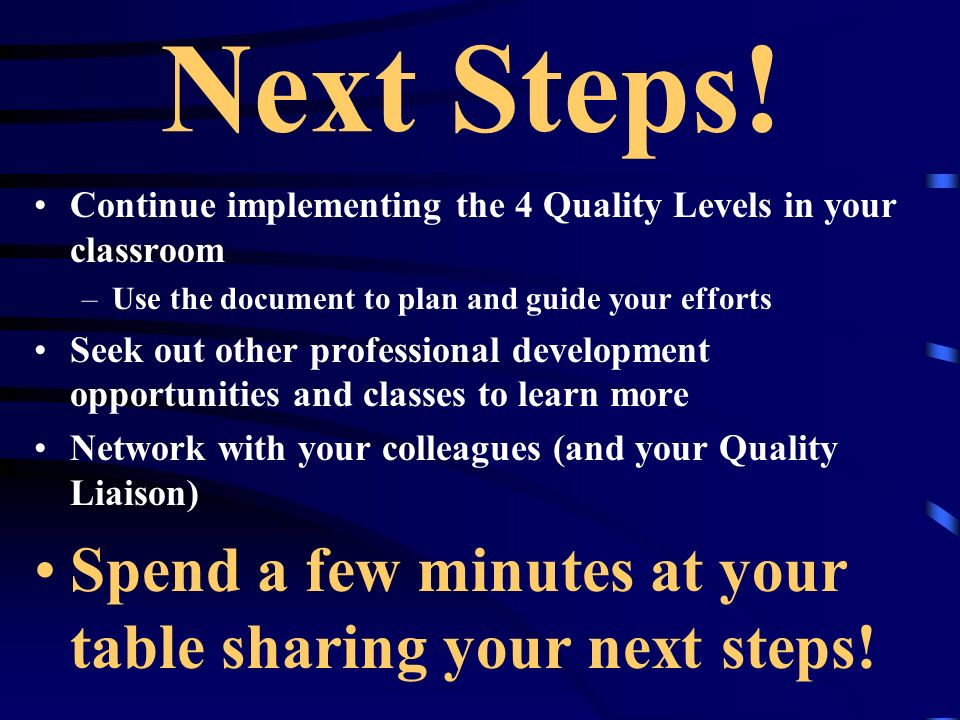 Next Steps! Continue implementing the 4 Quality Levels in your classroom –Use the document to plan and guide your efforts Seek out other professional