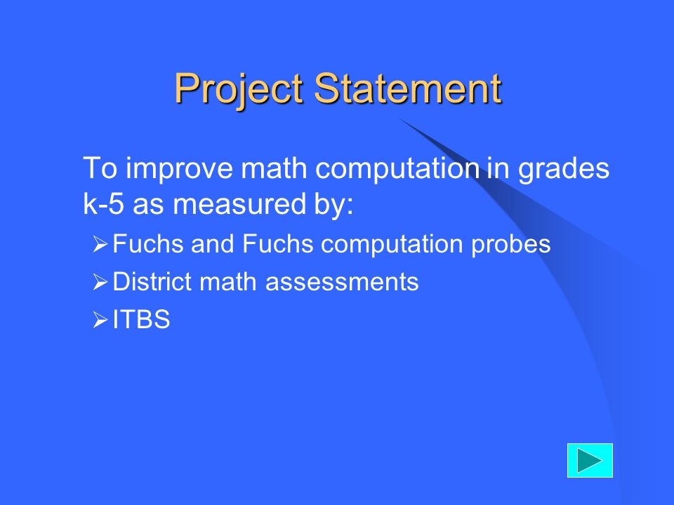 Project Statement To improve math computation in grades k-5 as measured by: Fuchs and Fuchs computation probes District math assessments ITBS
