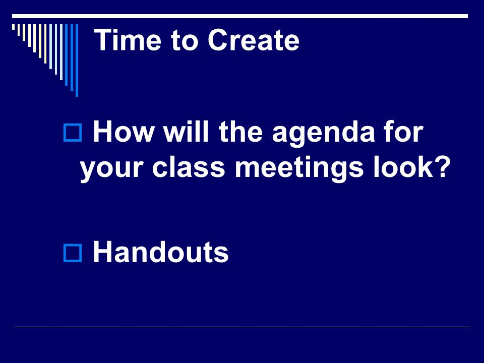 Time to Create How will the agenda for your class meetings look? Handouts
