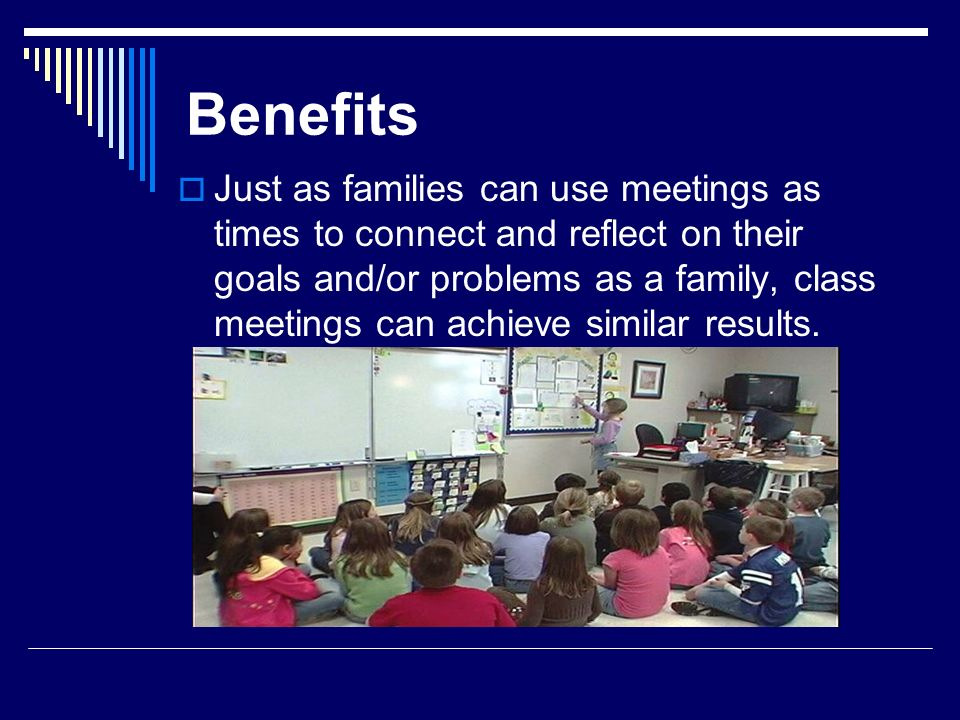 Benefits Just as families can use meetings as times to connect and reflect on their goals and/or problems as a family, class meetings can achieve simi