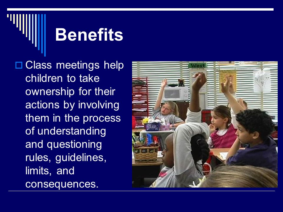 Benefits Class meetings help children to take ownership for their actions by involving them in the process of understanding and questioning rules, gui