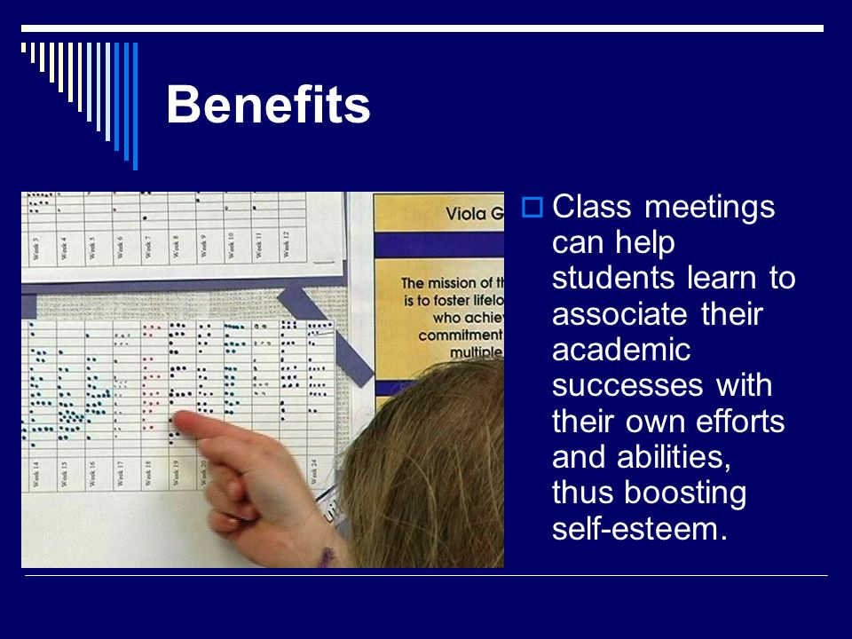 Benefits Class meetings can help students learn to associate their academic successes with their own efforts and abilities, thus boosting self-esteem.