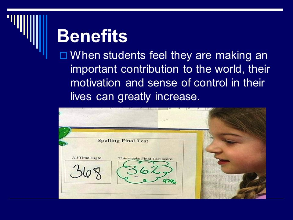 Benefits When students feel they are making an important contribution to the world, their motivation and sense of control in their lives can greatly i