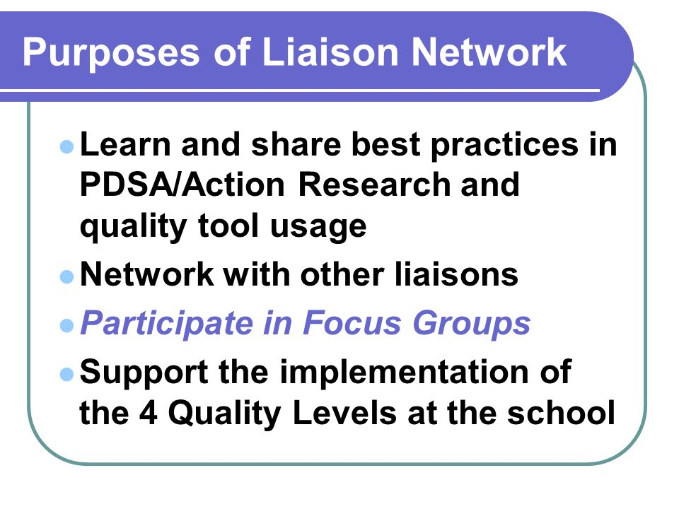 Purposes of Liaison Network Learn and share best practices in PDSA/Action Research and quality tool usage Network with other liaisons Participate in F
