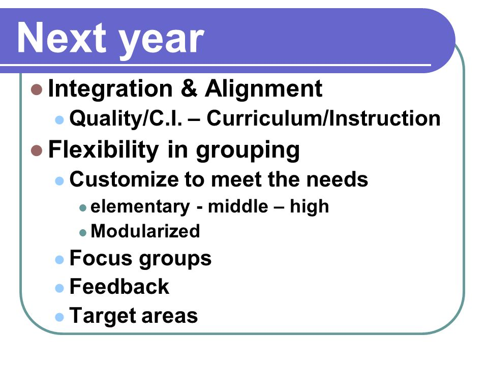 Next year Integration & Alignment Quality/C.I. – Curriculum/Instruction Flexibility in grouping Customize to meet the needs elementary - middle – high