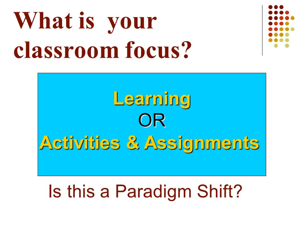 What is your classroom focus? Is this a Paradigm Shift? LearningOR Activities & Assignments