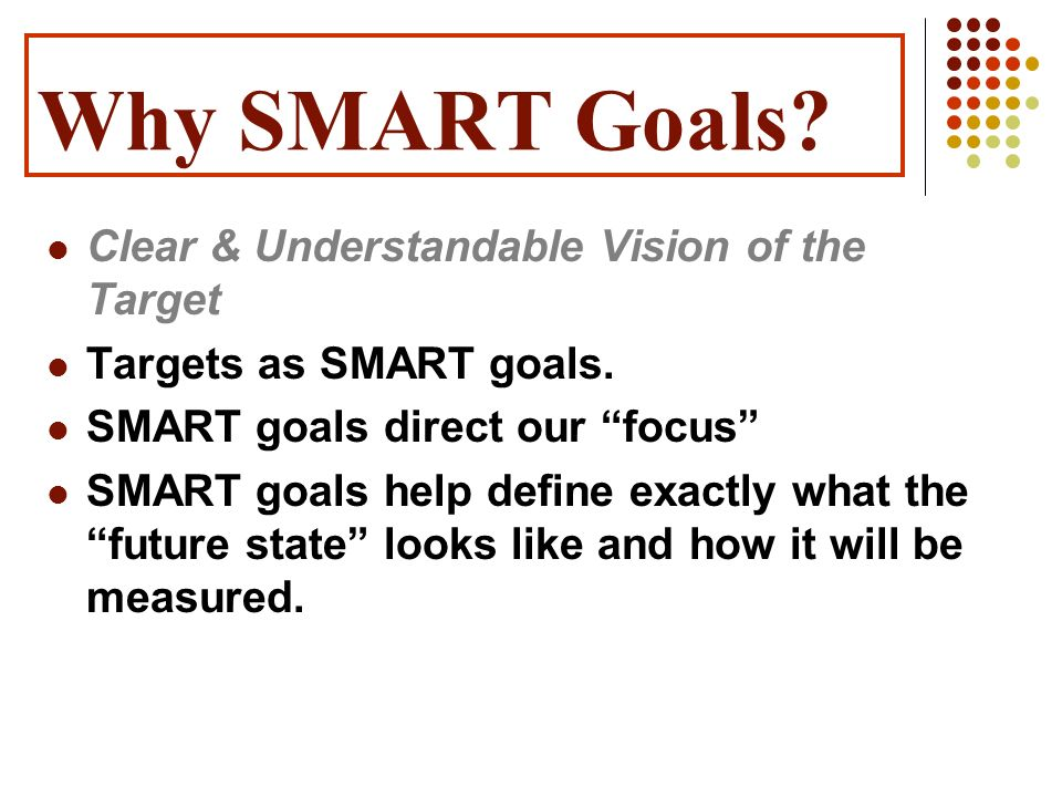 Why SMART Goals? Clear & Understandable Vision of the Target Targets as SMART goals. SMART goals direct our focus SMART goals help define exactly what