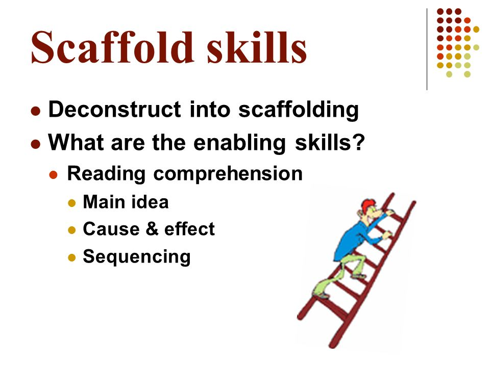 Scaffold skills Deconstruct into scaffolding What are the enabling skills? Reading comprehension Main idea Cause & effect Sequencing