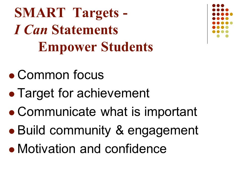 SMART Targets - I Can Statements Empower Students Common focus Target for achievement Communicate what is important Build community & engagement Motiv