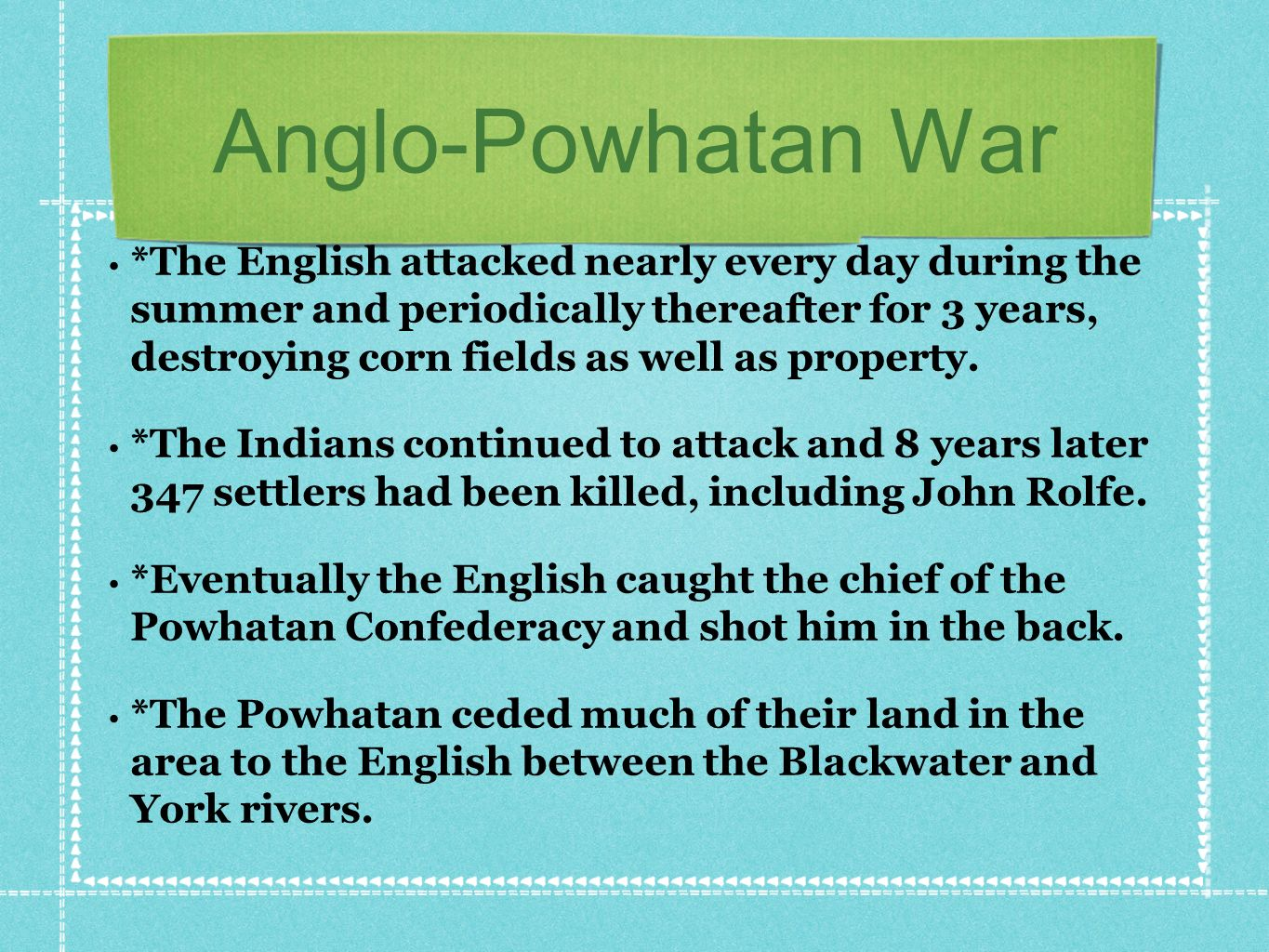 Anglo-Powhatan War *The English attacked nearly every day during the summer and periodically thereafter for 3 years, destroying corn fields as well as