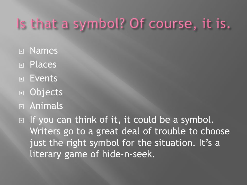 Names Places Events Objects Animals If you can think of it, it could be a symbol. Writers go to a great deal of trouble to choose just the right symbo