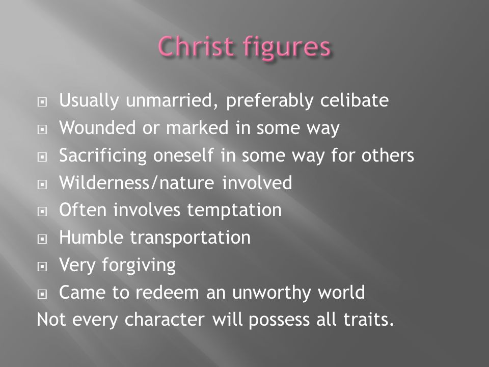 Usually unmarried, preferably celibate Wounded or marked in some way Sacrificing oneself in some way for others Wilderness/nature involved Often involves temptation Humble transportation Very forgiving Came to redeem an unworthy world Not every character will possess all traits.
