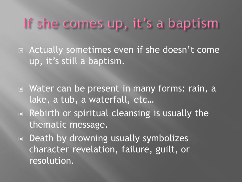 Actually sometimes even if she doesnt come up, its still a baptism. Water can be present in many forms: rain, a lake, a tub, a waterfall, etc… Rebirth