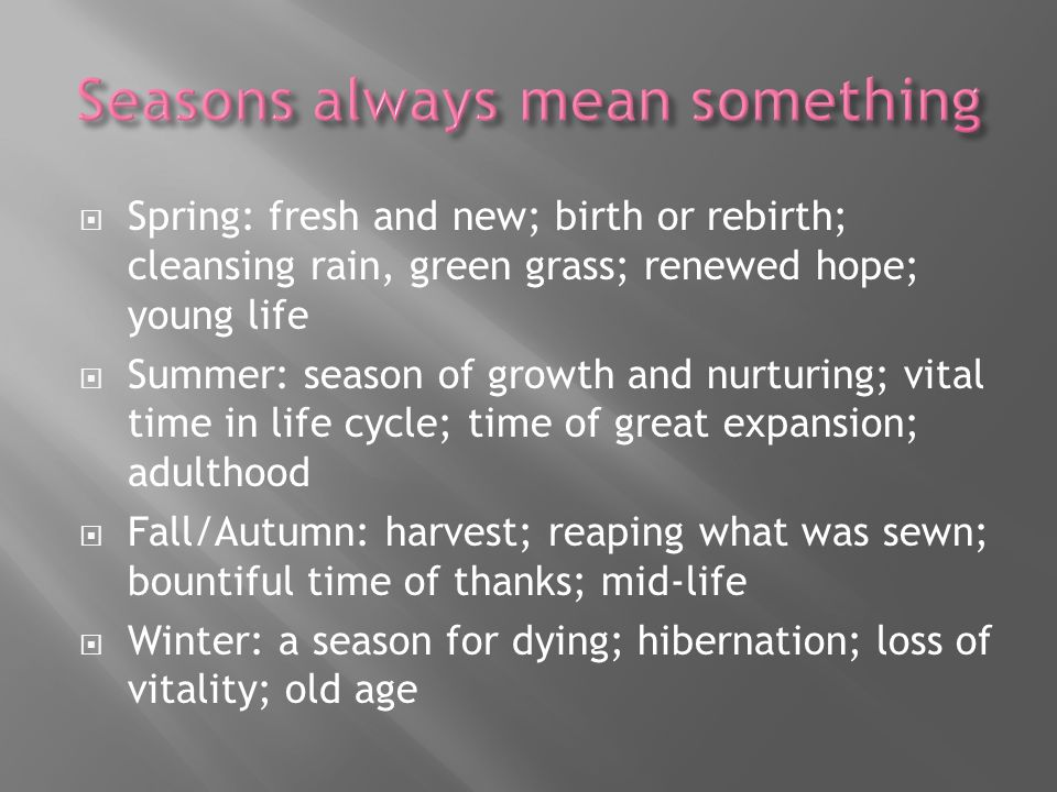 Spring: fresh and new; birth or rebirth; cleansing rain, green grass; renewed hope; young life Summer: season of growth and nurturing; vital time in life cycle; time of great expansion; adulthood Fall/Autumn: harvest; reaping what was sewn; bountiful time of thanks; mid-life Winter: a season for dying; hibernation; loss of vitality; old age