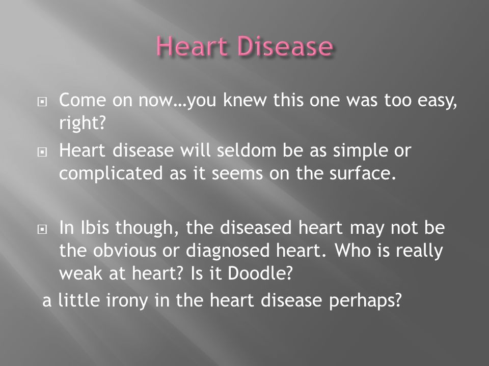Come on now…you knew this one was too easy, right? Heart disease will seldom be as simple or complicated as it seems on the surface. In Ibis though, t