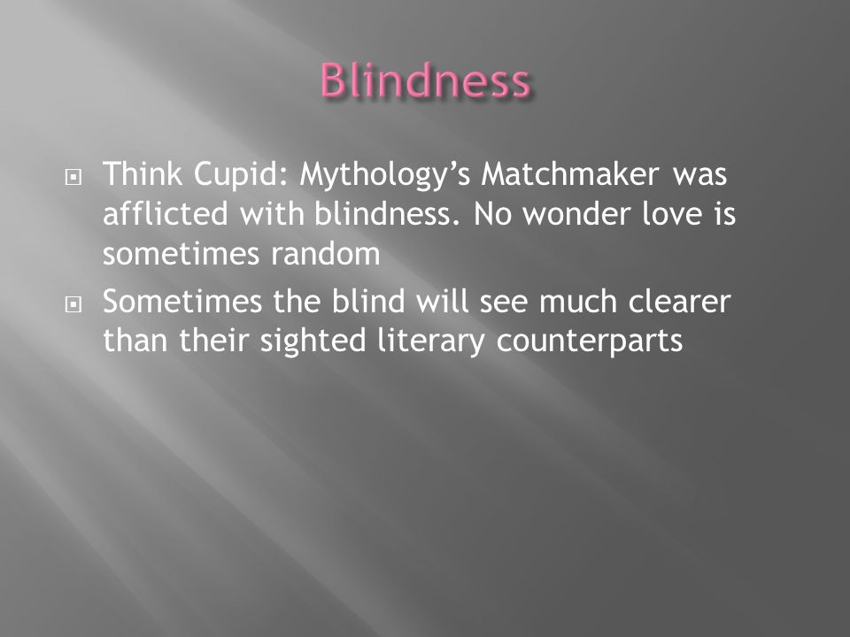 Think Cupid: Mythologys Matchmaker was afflicted with blindness. No wonder love is sometimes random Sometimes the blind will see much clearer than the