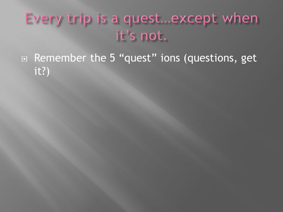 Remember the 5 quest ions (questions, get it?)