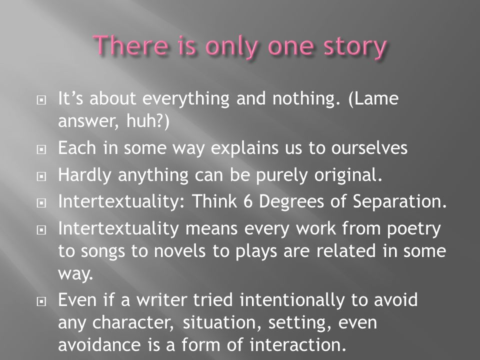 Its about everything and nothing. (Lame answer, huh?) Each in some way explains us to ourselves Hardly anything can be purely original. Intertextualit