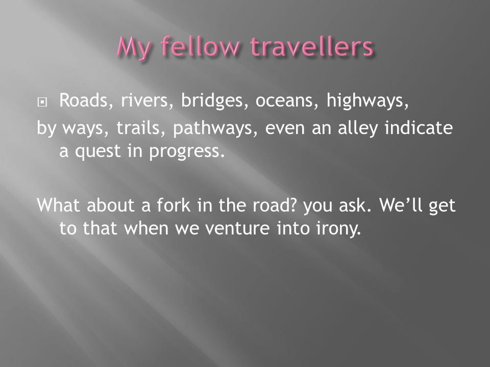 Roads, rivers, bridges, oceans, highways, by ways, trails, pathways, even an alley indicate a quest in progress. What about a fork in the road? you as