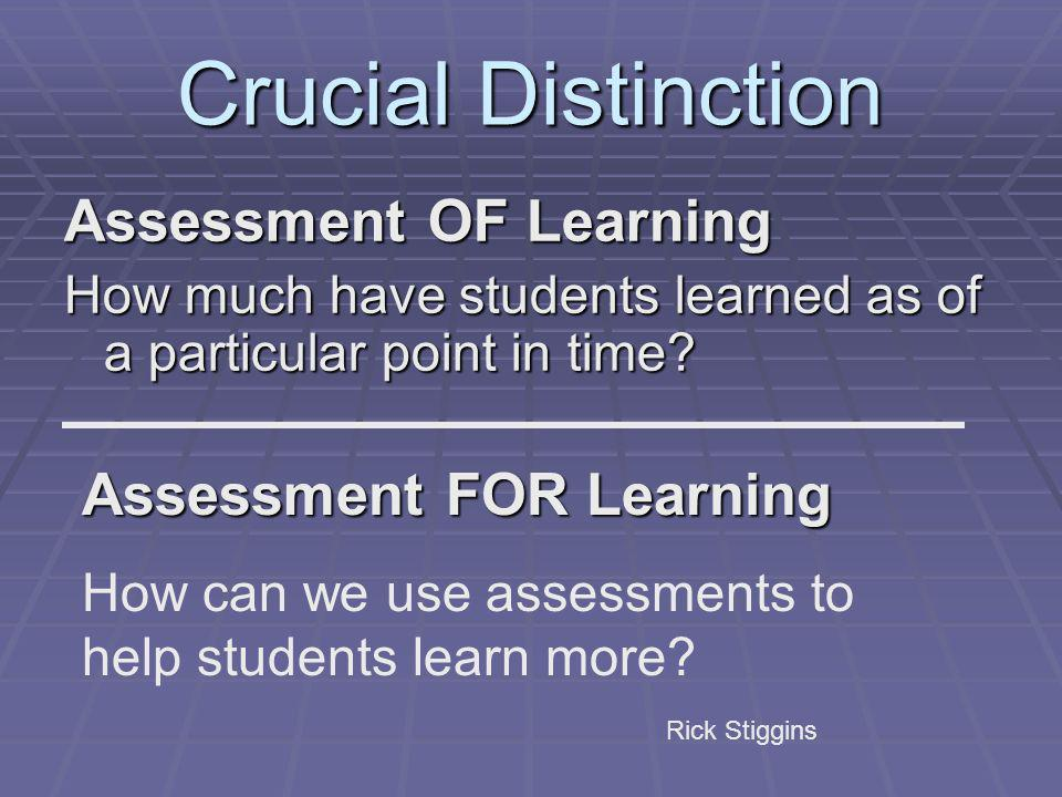 Crucial Distinction Assessment OF Learning How much have students learned as of a particular point in time? Assessment FOR Learning How can we use ass