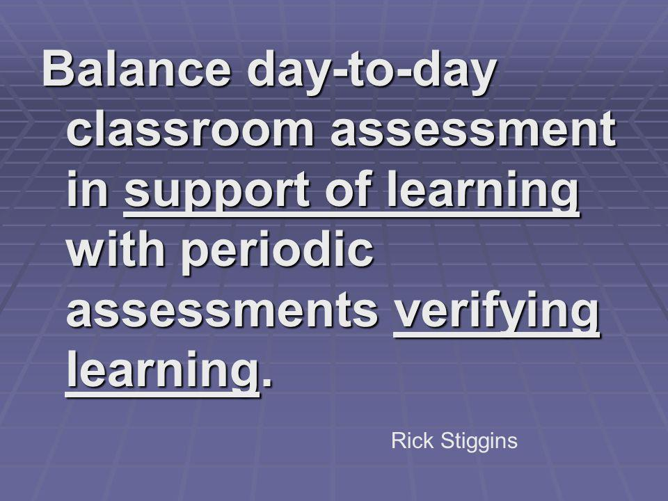 Balance day-to-day classroom assessment in support of learning with periodic assessments verifying learning. Rick Stiggins