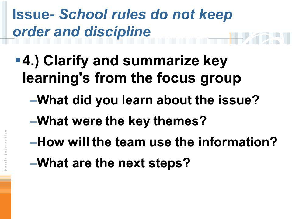 Issue- School rules do not keep order and discipline 4.) Clarify and summarize key learning's from the focus group –What did you learn about the issue