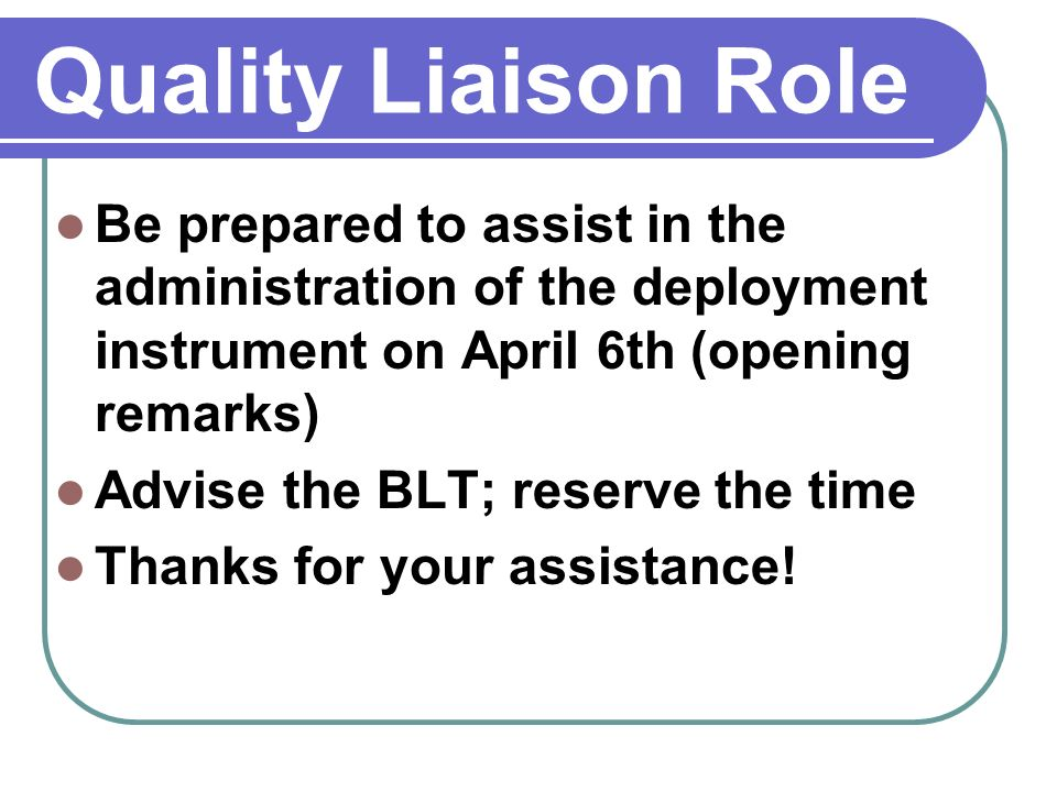 Quality Liaison Role Be prepared to assist in the administration of the deployment instrument on April 6th (opening remarks) Advise the BLT; reserve the time Thanks for your assistance!