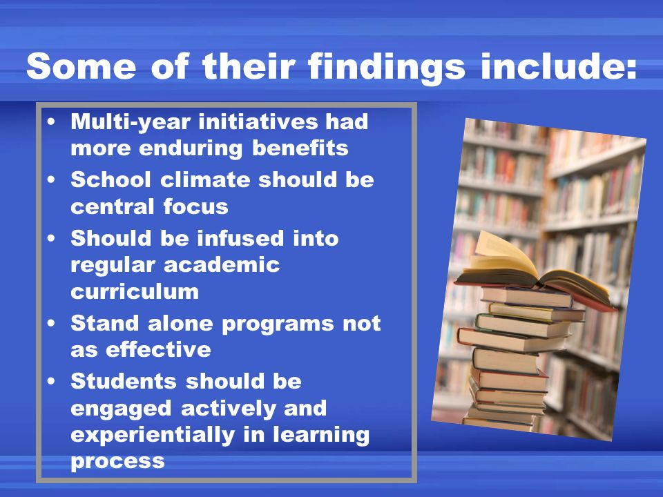 Some of their findings include: Multi-year initiatives had more enduring benefits School climate should be central focus Should be infused into regula
