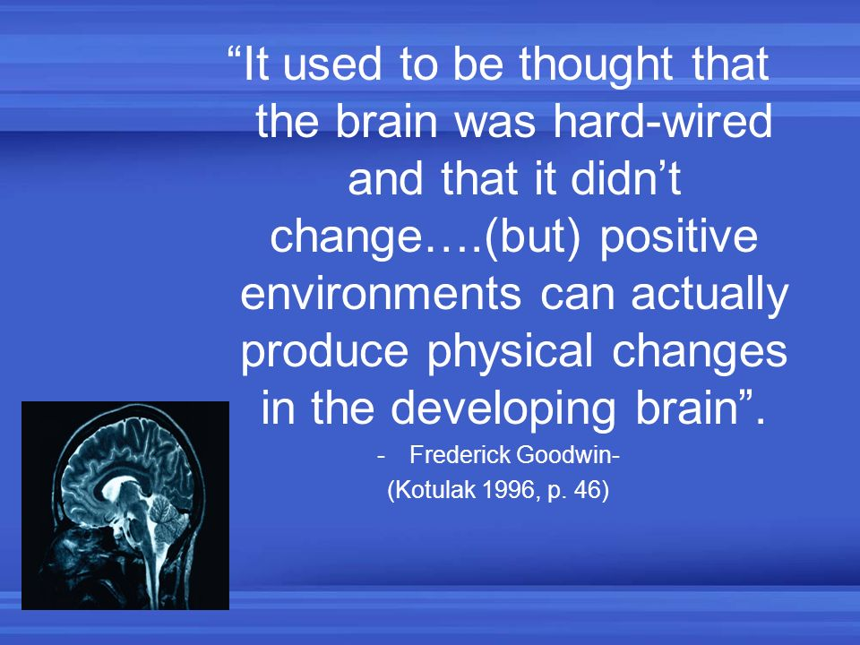 It used to be thought that the brain was hard-wired and that it didnt change….(but) positive environments can actually produce physical changes in the