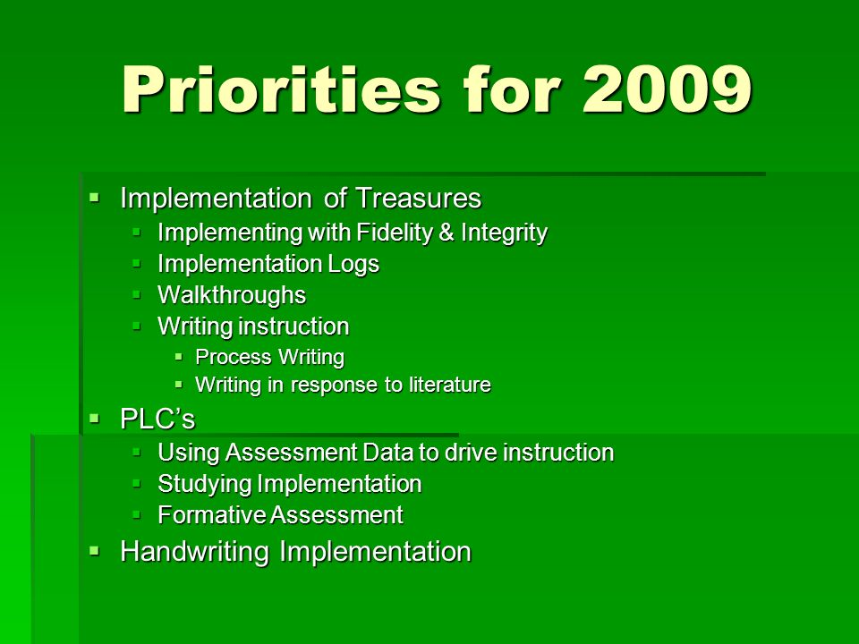 Priorities for 2009 Implementation of Treasures Implementation of Treasures Implementing with Fidelity & Integrity Implementing with Fidelity & Integrity Implementation Logs Implementation Logs Walkthroughs Walkthroughs Writing instruction Writing instruction Process Writing Process Writing Writing in response to literature Writing in response to literature PLCs PLCs Using Assessment Data to drive instruction Using Assessment Data to drive instruction Studying Implementation Studying Implementation Formative Assessment Formative Assessment Handwriting Implementation Handwriting Implementation