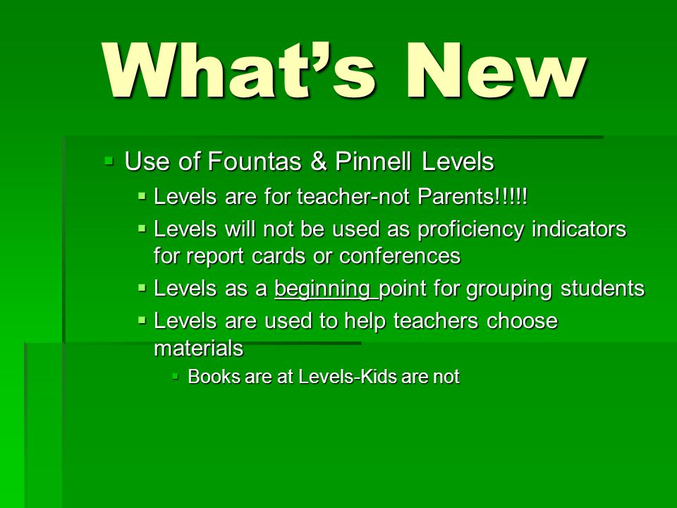 Whats New Use of Fountas & Pinnell Levels Use of Fountas & Pinnell Levels Levels are for teacher-not Parents!!!!! Levels are for teacher-not Parents!!