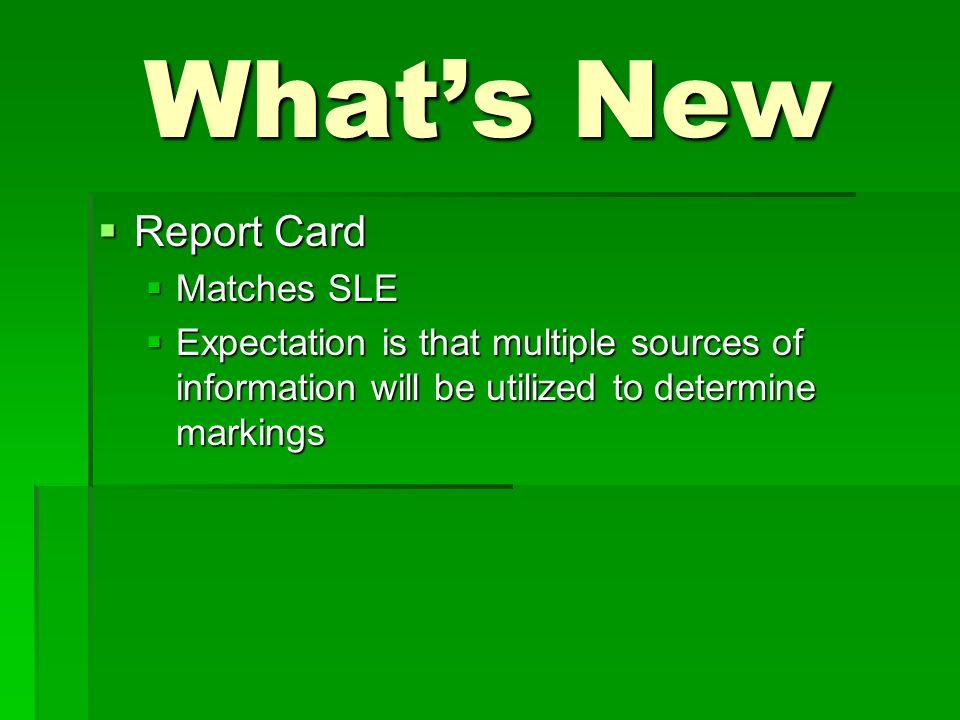 Whats New Report Card Report Card Matches SLE Matches SLE Expectation is that multiple sources of information will be utilized to determine markings Expectation is that multiple sources of information will be utilized to determine markings
