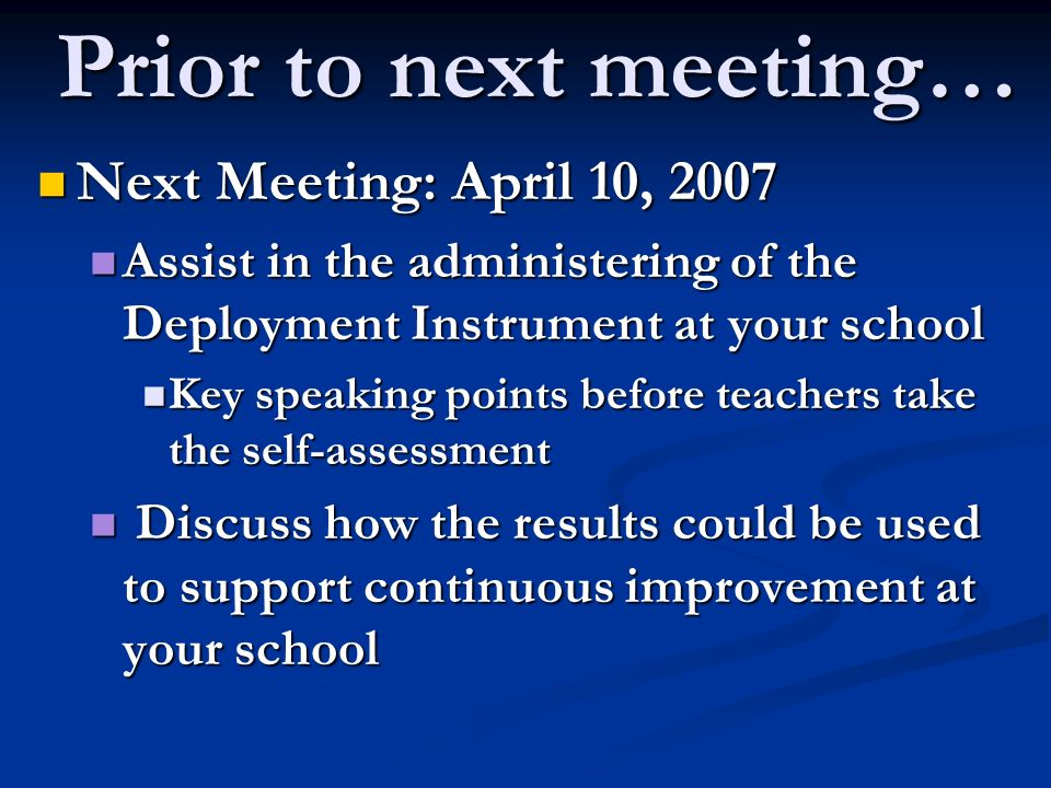 Prior to next meeting… Next Meeting: April 10, 2007 Next Meeting: April 10, 2007 Assist in the administering of the Deployment Instrument at your school Assist in the administering of the Deployment Instrument at your school Key speaking points before teachers take the self-assessment Key speaking points before teachers take the self-assessment Discuss how the results could be used to support continuous improvement at your school Discuss how the results could be used to support continuous improvement at your school