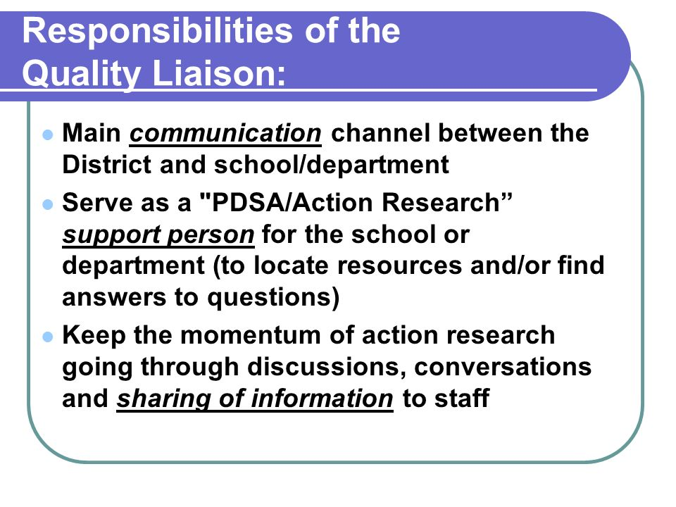 Responsibilities of the Quality Liaison: Main communication channel between the District and school/department Serve as a PDSA/Action Research support person for the school or department (to locate resources and/or find answers to questions) Keep the momentum of action research going through discussions, conversations and sharing of information to staff