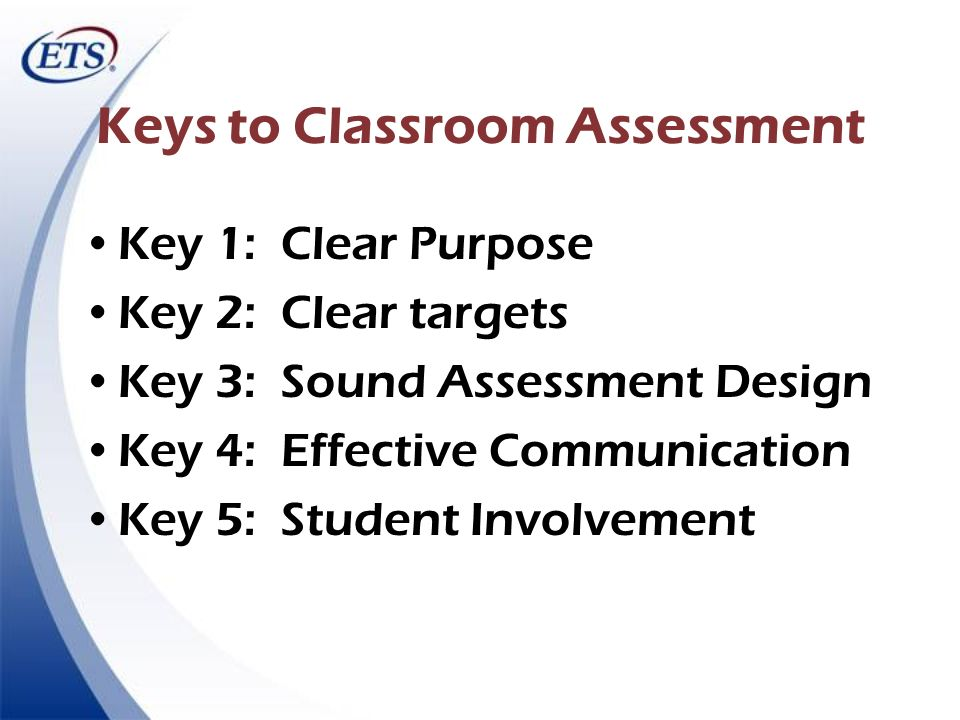 Keys to Classroom Assessment Key 1: Clear Purpose Key 2: Clear targets Key 3: Sound Assessment Design Key 4: Effective Communication Key 5: Student In