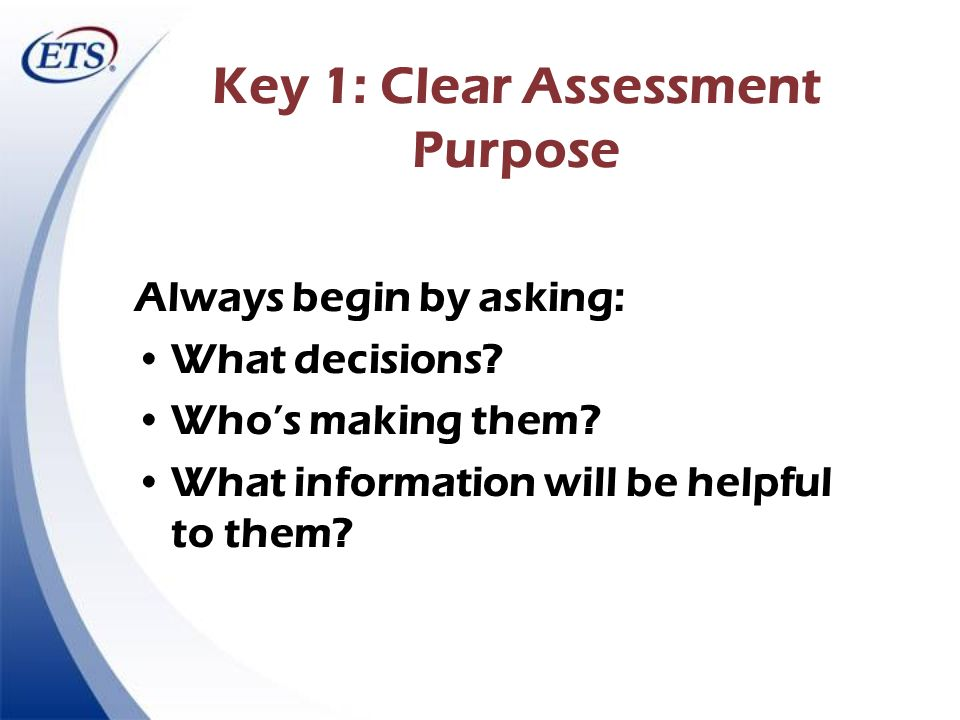 Key 1: Clear Assessment Purpose Always begin by asking: What decisions? Whos making them? What information will be helpful to them?