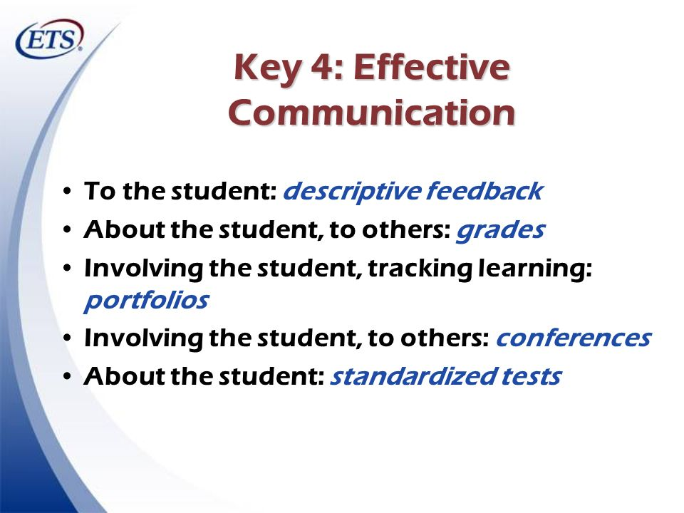 Key 4: Effective Communication To the student: descriptive feedback About the student, to others: grades Involving the student, tracking learning: por
