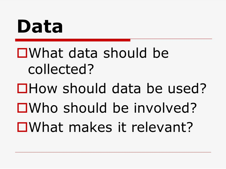 Data What data should be collected? How should data be used? Who should be involved? What makes it relevant?