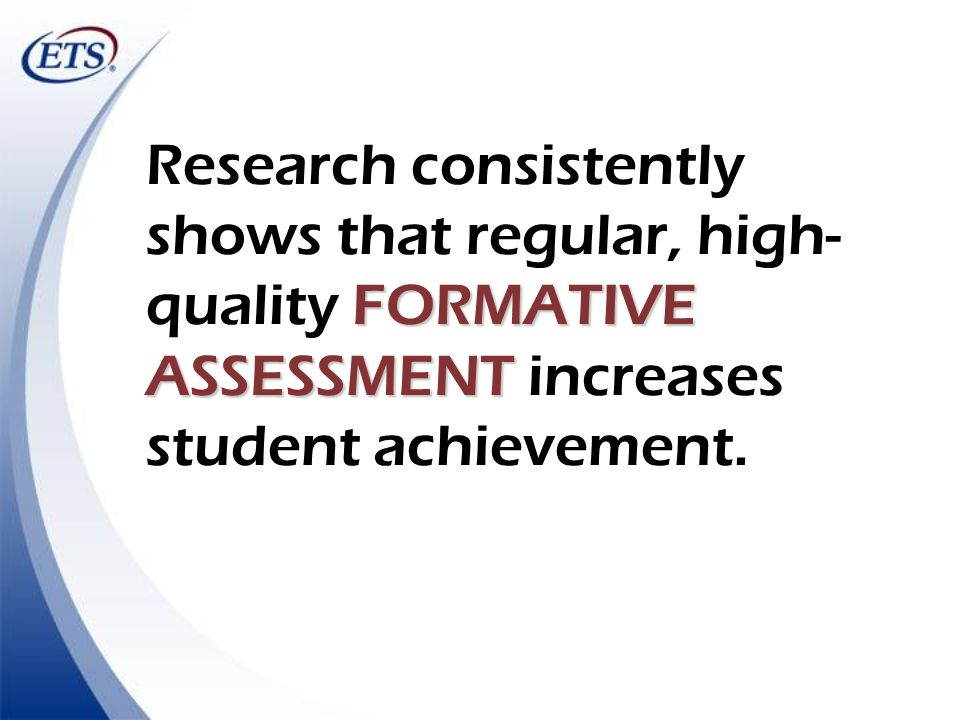 FORMATIVE ASSESSMENT Research consistently shows that regular, high- quality FORMATIVE ASSESSMENT increases student achievement.