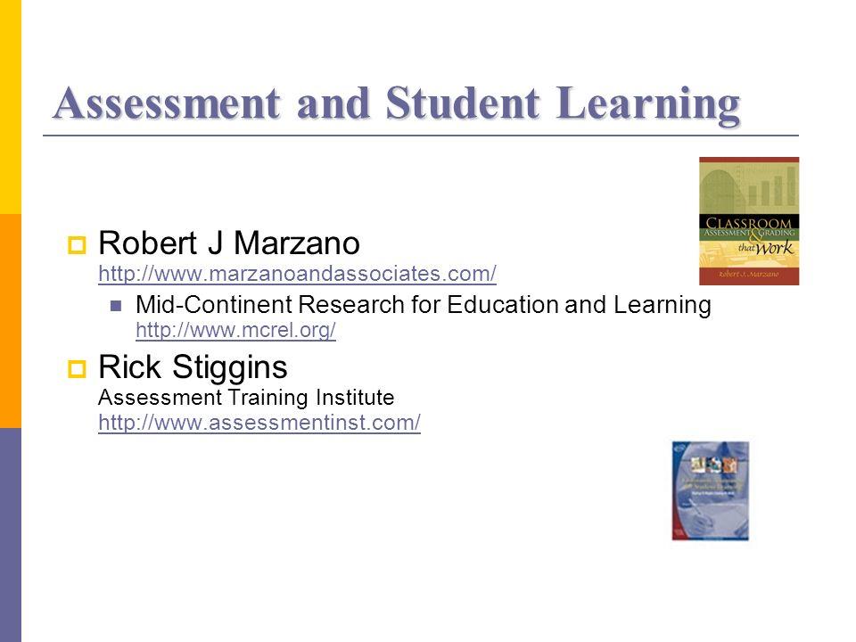 Assessment and Student Learning Robert J Marzano http://www.marzanoandassociates.com/ http://www.marzanoandassociates.com/ Mid-Continent Research for Education and Learning http://www.mcrel.org/ http://www.mcrel.org/ Rick Stiggins Assessment Training Institute http://www.assessmentinst.com/ http://www.assessmentinst.com/