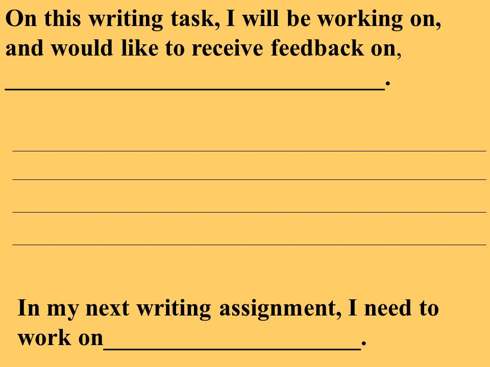 On this writing task, I will be working on, and would like to receive feedback on, _______________________________.