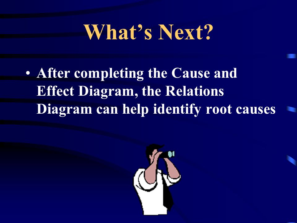 Whats Next? After completing the Cause and Effect Diagram, the Relations Diagram can help identify root causes