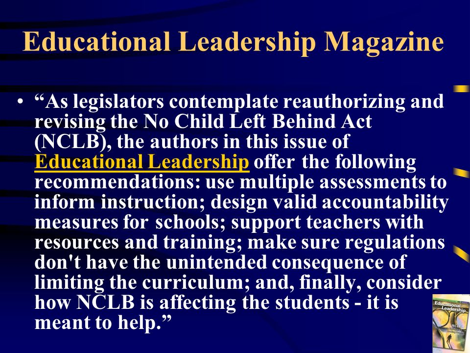 Educational Leadership Magazine As legislators contemplate reauthorizing and revising the No Child Left Behind Act (NCLB), the authors in this issue o