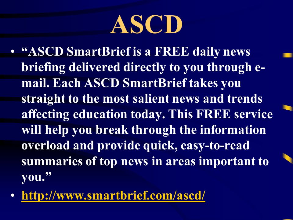 ASCD ASCD SmartBrief is a FREE daily news briefing delivered directly to you through e- mail. Each ASCD SmartBrief takes you straight to the most sali